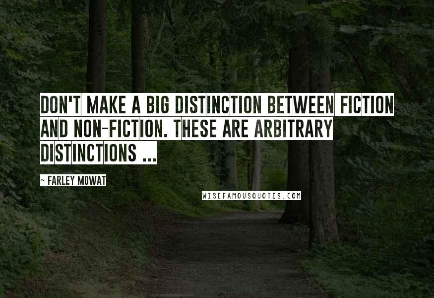 Farley Mowat quotes: Don't make a big distinction between fiction and non-fiction. These are arbitrary distinctions ...