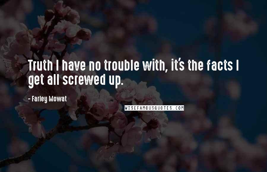 Farley Mowat quotes: Truth I have no trouble with, it's the facts I get all screwed up.