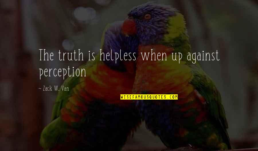 Farming Technology Quotes By Zack W. Van: The truth is helpless when up against perception