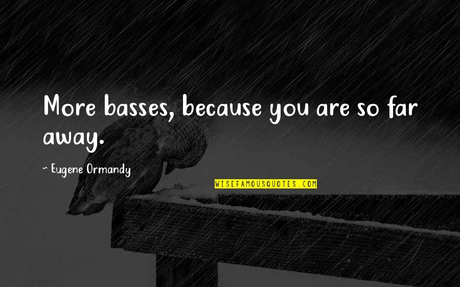 Farquard Quotes By Eugene Ormandy: More basses, because you are so far away.