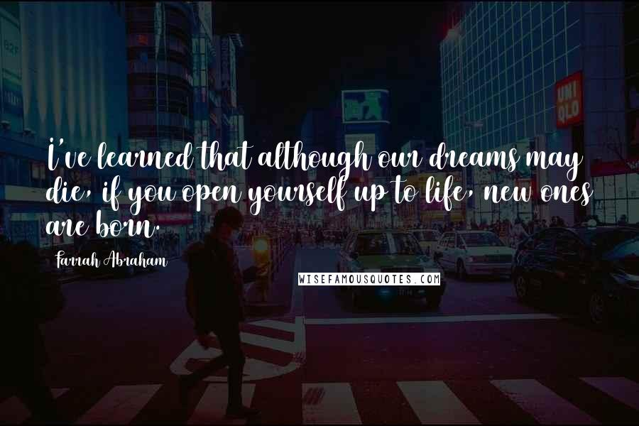 Farrah Abraham quotes: I've learned that although our dreams may die, if you open yourself up to life, new ones are born.