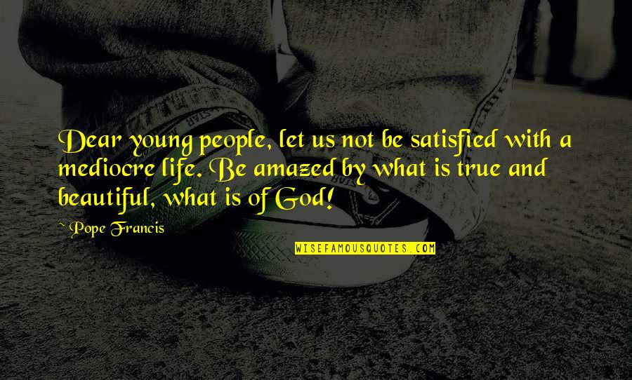 Farscape Dargo Quotes By Pope Francis: Dear young people, let us not be satisfied