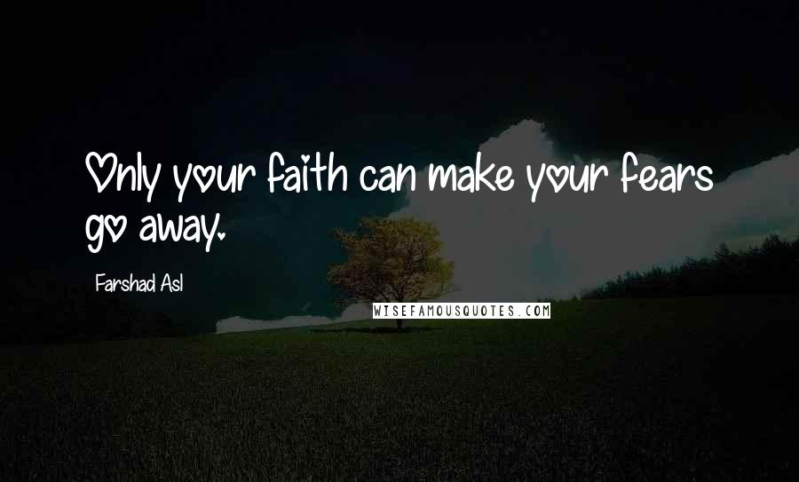 Farshad Asl quotes: Only your faith can make your fears go away.