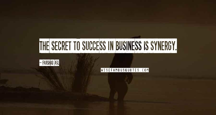Farshad Asl quotes: The secret to success in business is synergy.