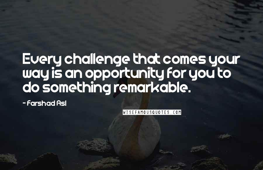 Farshad Asl quotes: Every challenge that comes your way is an opportunity for you to do something remarkable.