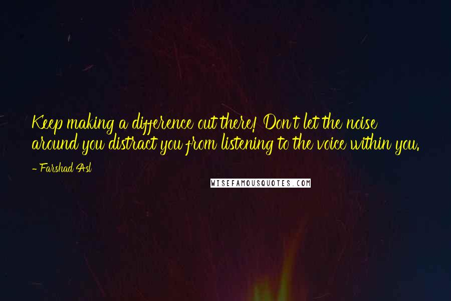 Farshad Asl quotes: Keep making a difference out there! Don't let the noise around you distract you from listening to the voice within you.