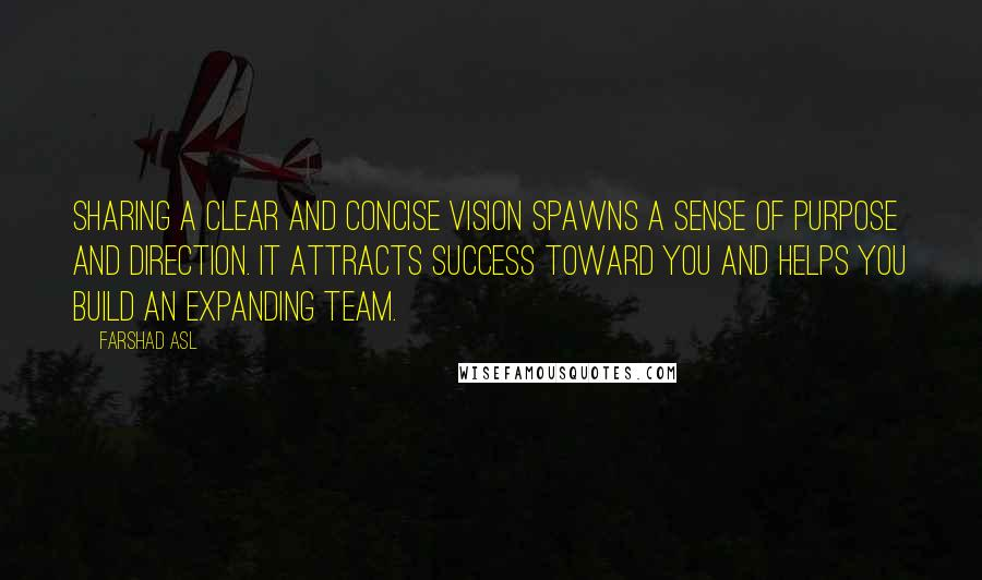 Farshad Asl quotes: Sharing a clear and concise vision spawns a sense of purpose and direction. It attracts success toward you and helps you build an expanding team.