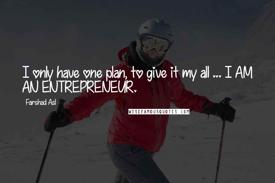 Farshad Asl quotes: I only have one plan, to give it my all ... I AM AN ENTREPRENEUR.