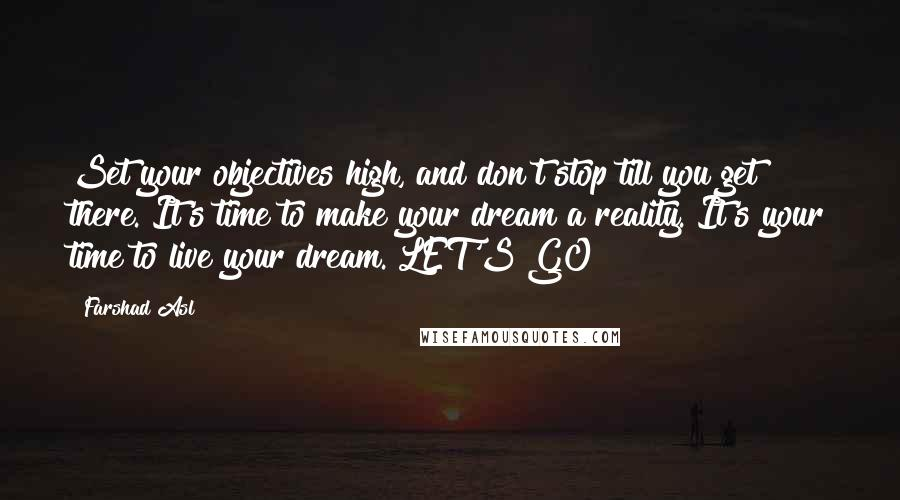 Farshad Asl quotes: Set your objectives high, and don't stop till you get there. It's time to make your dream a reality. It's your time to live your dream. LET'S GO!
