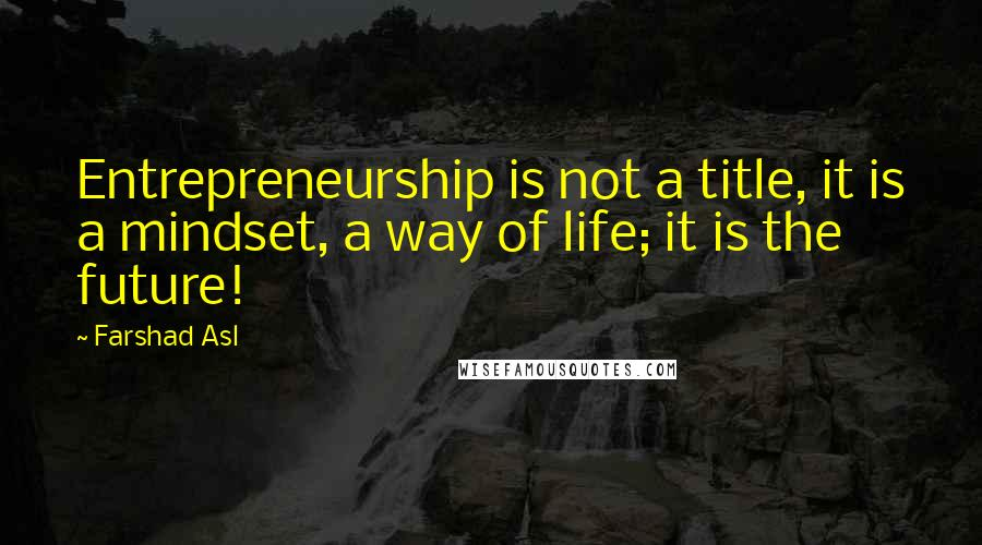 Farshad Asl quotes: Entrepreneurship is not a title, it is a mindset, a way of life; it is the future!