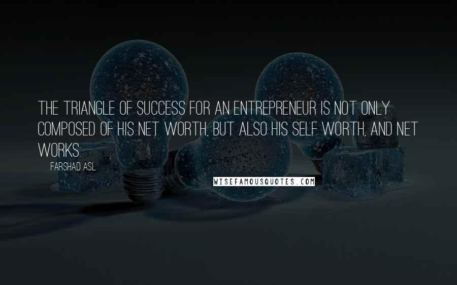Farshad Asl quotes: The triangle of success for an Entrepreneur is not only composed of his Net Worth, but also his Self Worth, and Net Works.