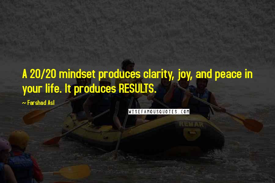 Farshad Asl quotes: A 20/20 mindset produces clarity, joy, and peace in your life. It produces RESULTS.