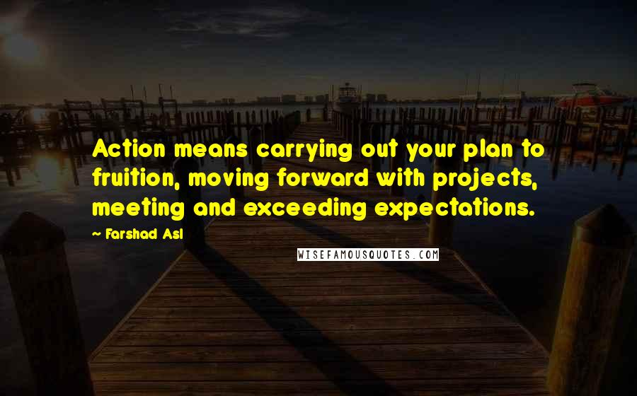 Farshad Asl quotes: Action means carrying out your plan to fruition, moving forward with projects, meeting and exceeding expectations.