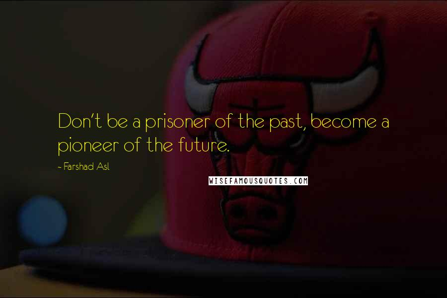 Farshad Asl quotes: Don't be a prisoner of the past, become a pioneer of the future.
