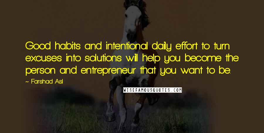 Farshad Asl quotes: Good habits and intentional daily effort to turn excuses into solutions will help you become the person and entrepreneur that you want to be.