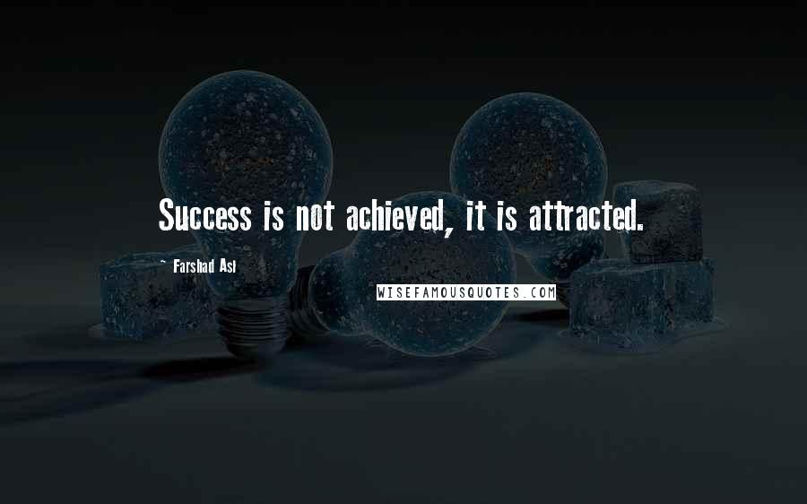 Farshad Asl quotes: Success is not achieved, it is attracted.