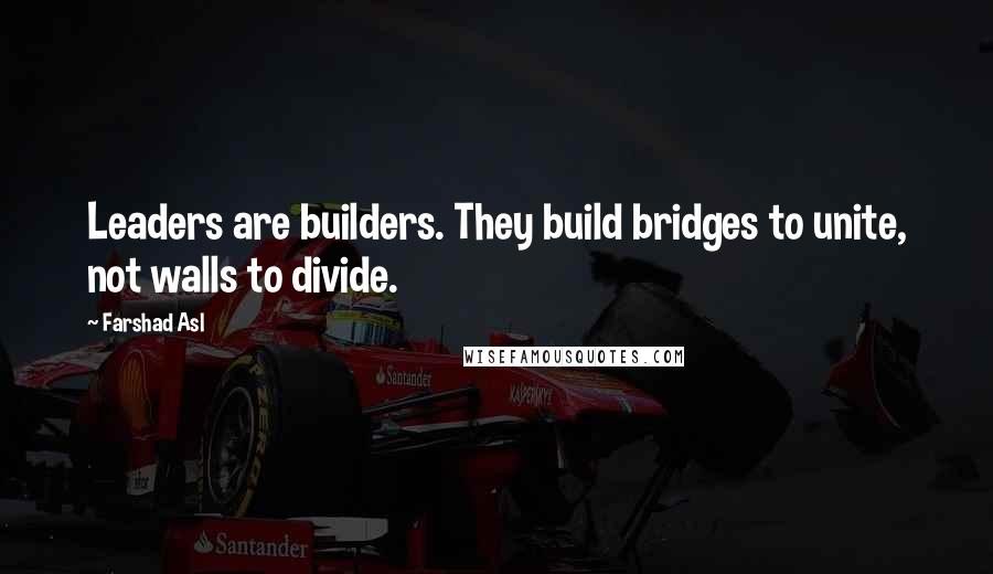 Farshad Asl quotes: Leaders are builders. They build bridges to unite, not walls to divide.