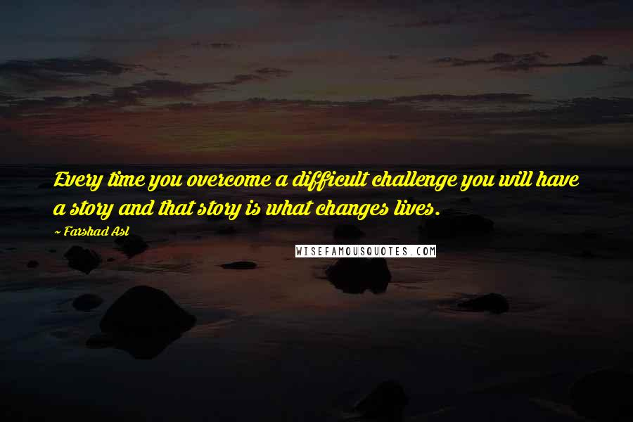 Farshad Asl quotes: Every time you overcome a difficult challenge you will have a story and that story is what changes lives.