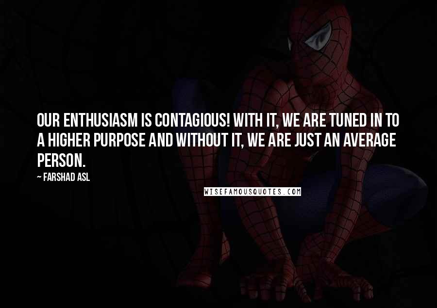 Farshad Asl quotes: Our enthusiasm is contagious! With it, we are tuned in to a higher purpose and without it, we are just an average person.