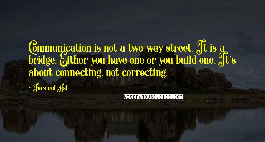 Farshad Asl quotes: Communication is not a two way street. It is a bridge. Either you have one or you build one. It's about connecting, not correcting.