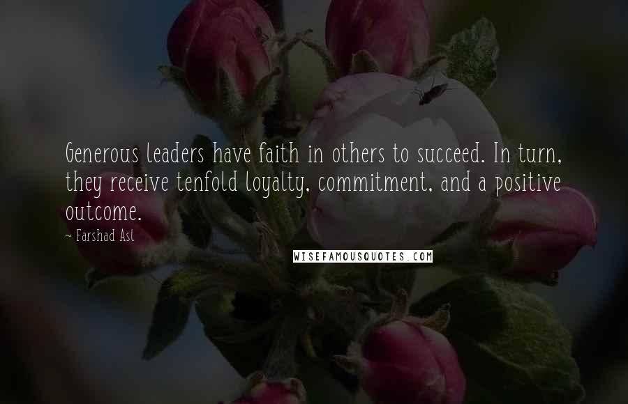 Farshad Asl quotes: Generous leaders have faith in others to succeed. In turn, they receive tenfold loyalty, commitment, and a positive outcome.