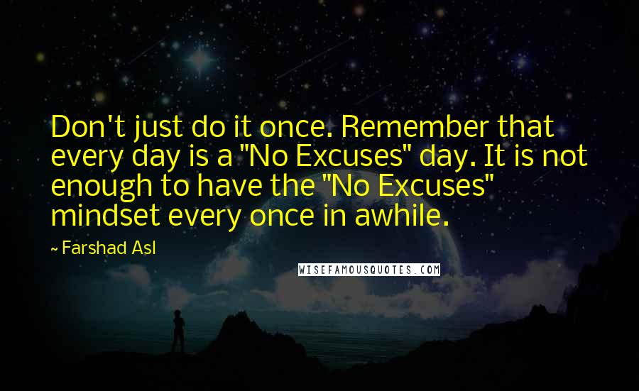 """Farshad Asl quotes: Don't just do it once. Remember that every day is a """"No Excuses"""" day. It is not enough to have the """"No Excuses"""" mindset every once in awhile."""