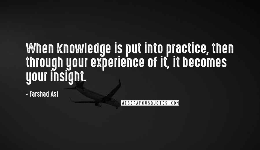 Farshad Asl quotes: When knowledge is put into practice, then through your experience of it, it becomes your insight.