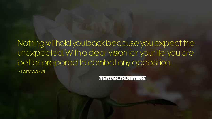 Farshad Asl quotes: Nothing will hold you back because you expect the unexpected. With a clear vision for your life, you are better prepared to combat any opposition.