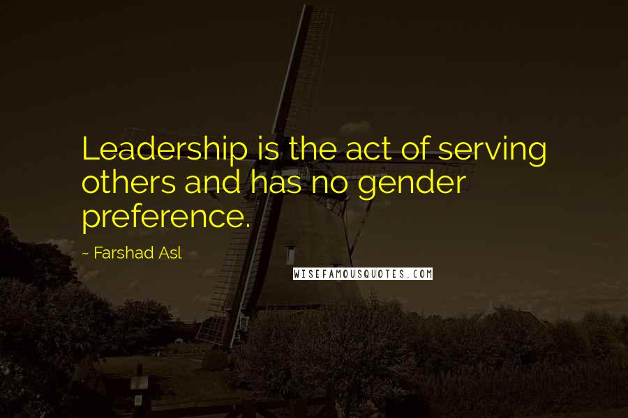 Farshad Asl quotes: Leadership is the act of serving others and has no gender preference.