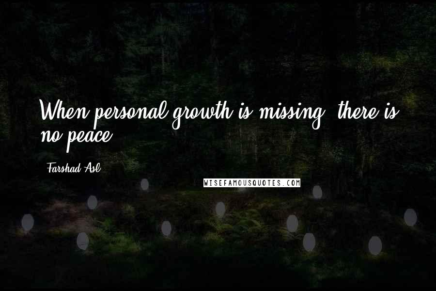 Farshad Asl quotes: When personal growth is missing, there is no peace.
