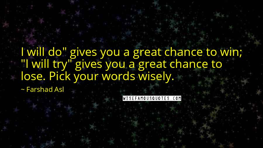 """Farshad Asl quotes: I will do"""" gives you a great chance to win; """"I will try"""" gives you a great chance to lose. Pick your words wisely."""
