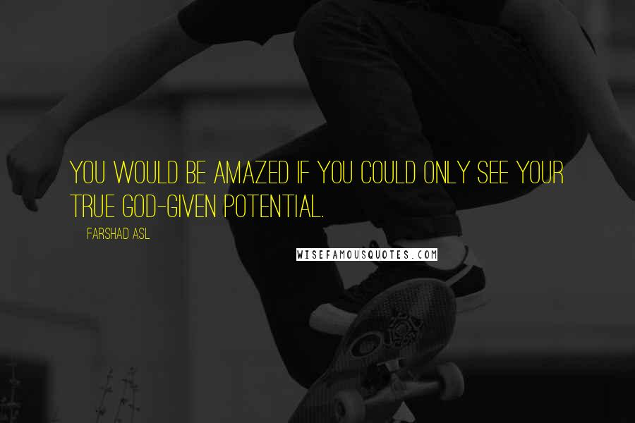 Farshad Asl quotes: You would be amazed if you could only see your true God-given potential.
