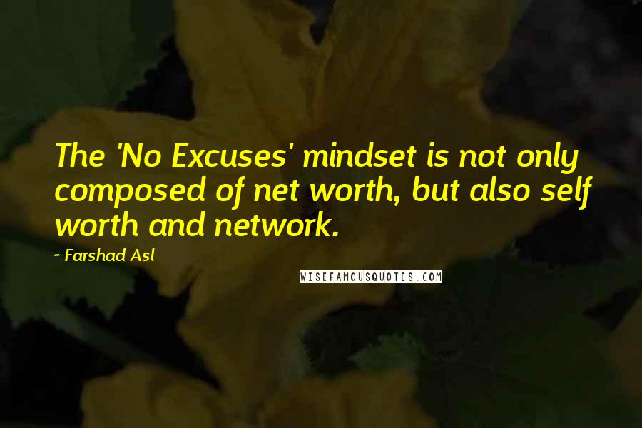 Farshad Asl quotes: The 'No Excuses' mindset is not only composed of net worth, but also self worth and network.