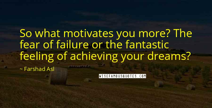 Farshad Asl quotes: So what motivates you more? The fear of failure or the fantastic feeling of achieving your dreams?