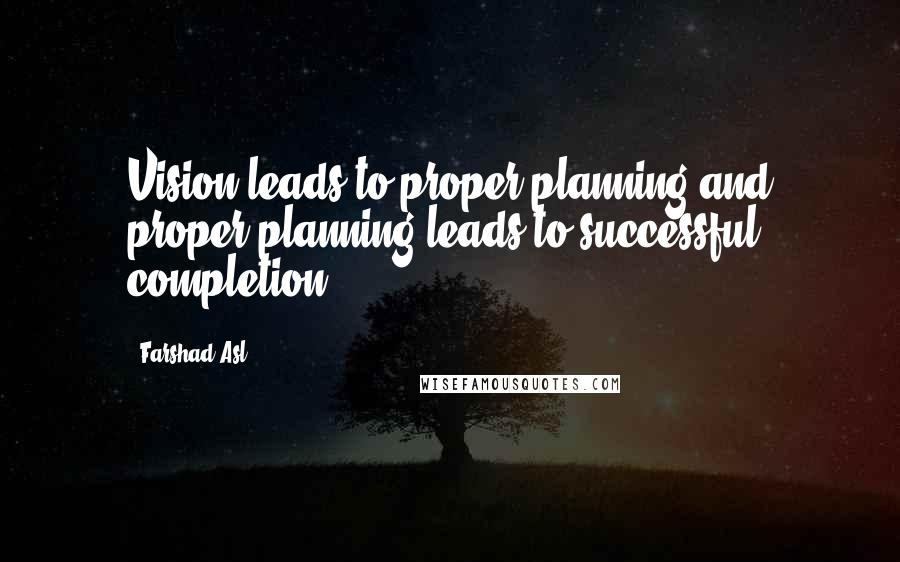 Farshad Asl quotes: Vision leads to proper planning and proper planning leads to successful completion.