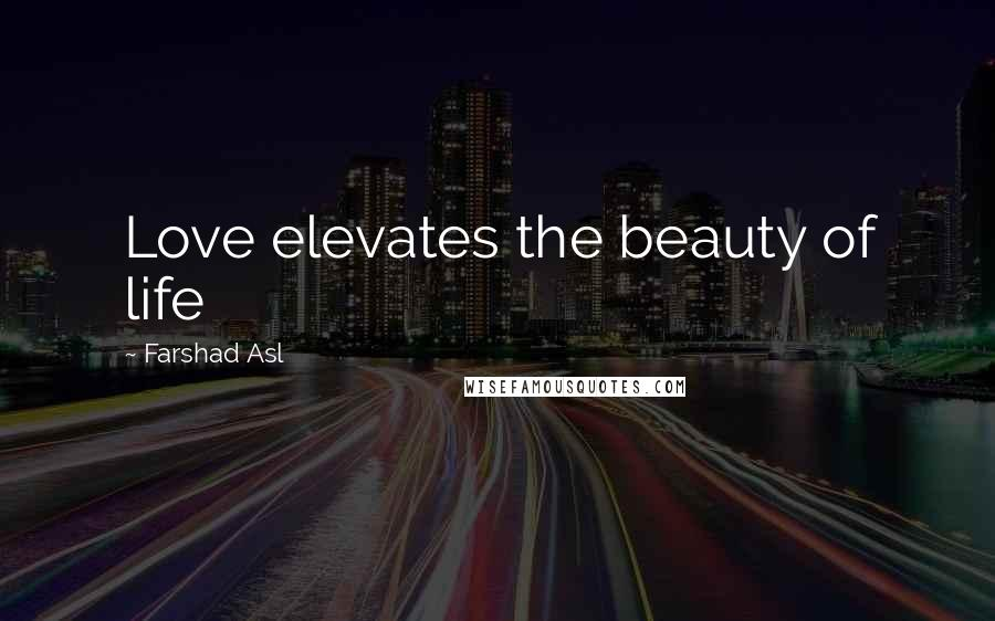 Farshad Asl quotes: Love elevates the beauty of life