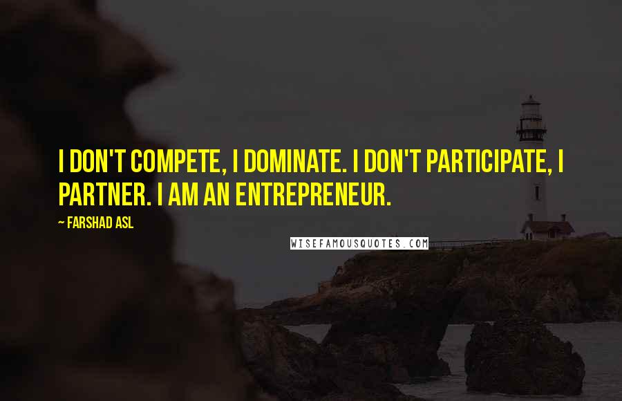 Farshad Asl quotes: I don't compete, I dominate. I don't participate, I partner. I AM AN ENTREPRENEUR.