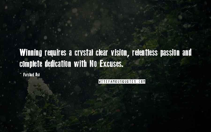 Farshad Asl quotes: Winning requires a crystal clear vision, relentless passion and complete dedication with No Excuses.