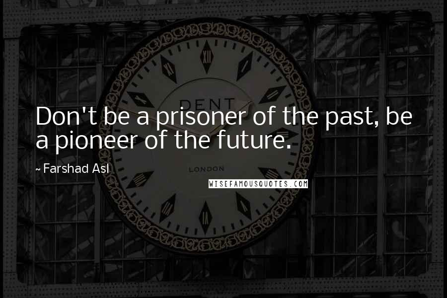 Farshad Asl quotes: Don't be a prisoner of the past, be a pioneer of the future.