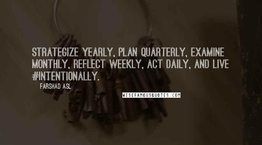 Farshad Asl quotes: Strategize yearly, plan quarterly, examine monthly, reflect weekly, act daily, and live #intentionally.