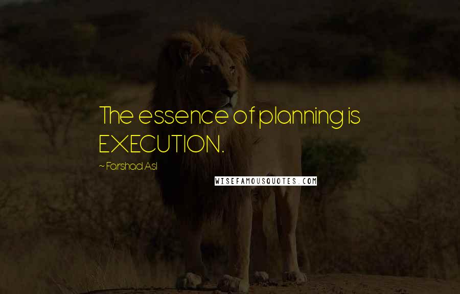Farshad Asl quotes: The essence of planning is EXECUTION.