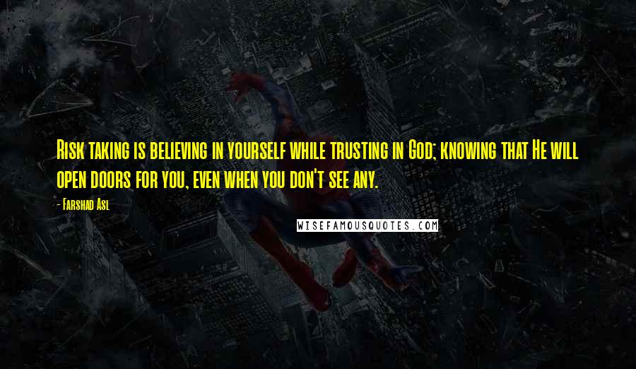 Farshad Asl quotes: Risk taking is believing in yourself while trusting in God; knowing that He will open doors for you, even when you don't see any.