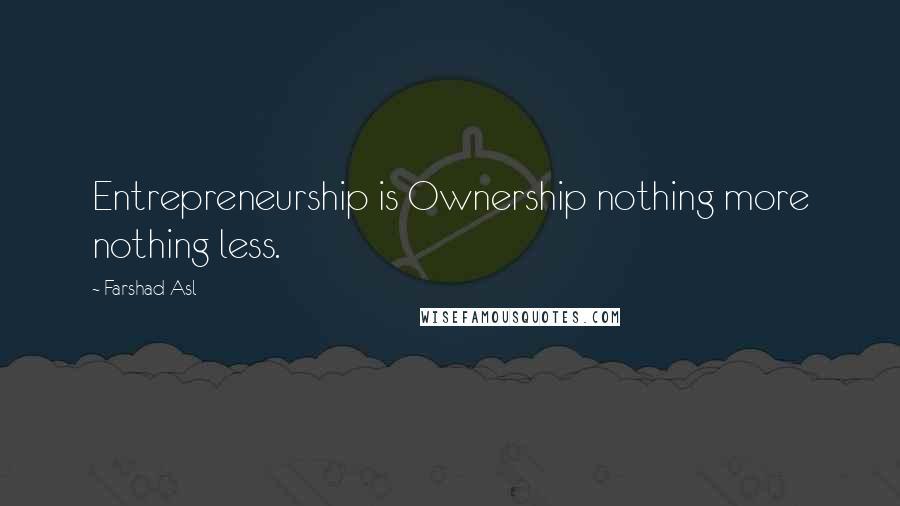Farshad Asl quotes: Entrepreneurship is Ownership nothing more nothing less.