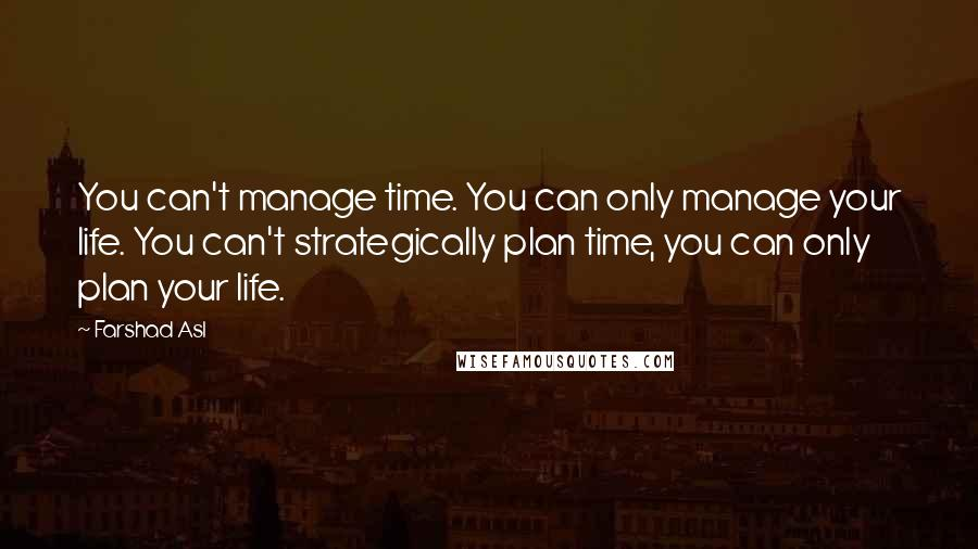 Farshad Asl quotes: You can't manage time. You can only manage your life. You can't strategically plan time, you can only plan your life.