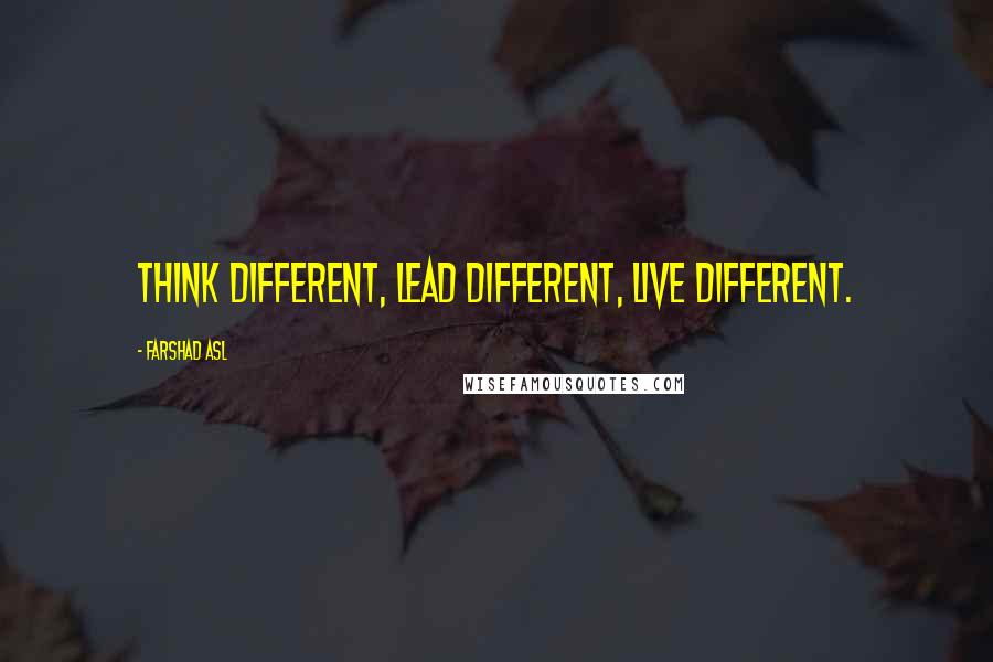 Farshad Asl quotes: Think Different, Lead Different, Live Different.