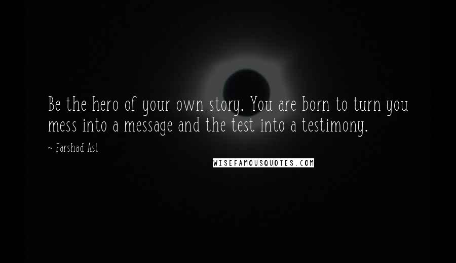 Farshad Asl quotes: Be the hero of your own story. You are born to turn you mess into a message and the test into a testimony.