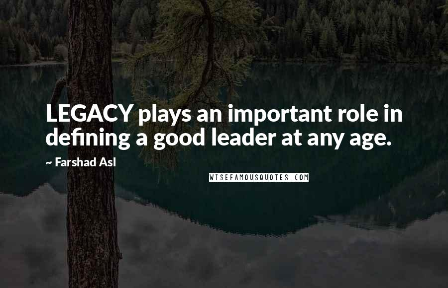 Farshad Asl quotes: LEGACY plays an important role in defining a good leader at any age.