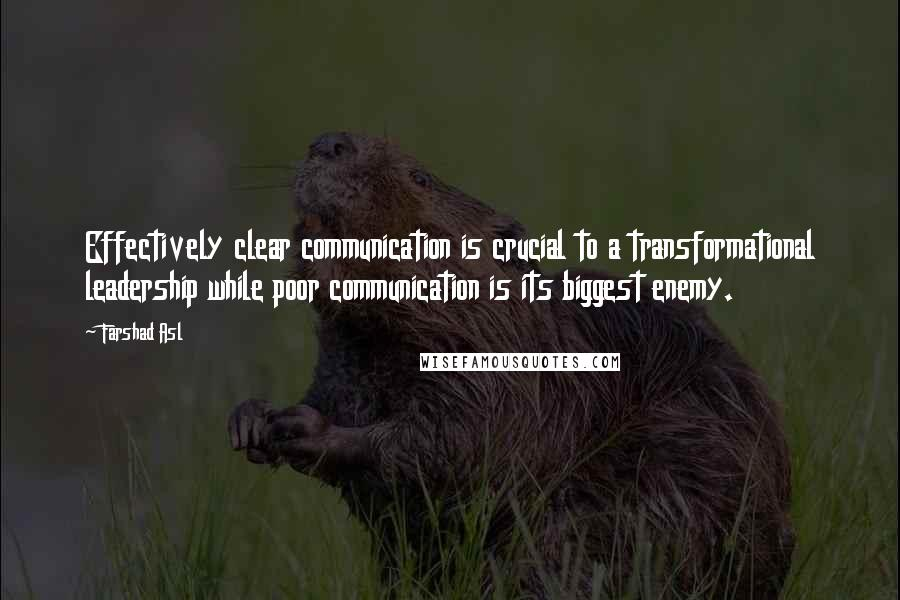 Farshad Asl quotes: Effectively clear communication is crucial to a transformational leadership while poor communication is its biggest enemy.