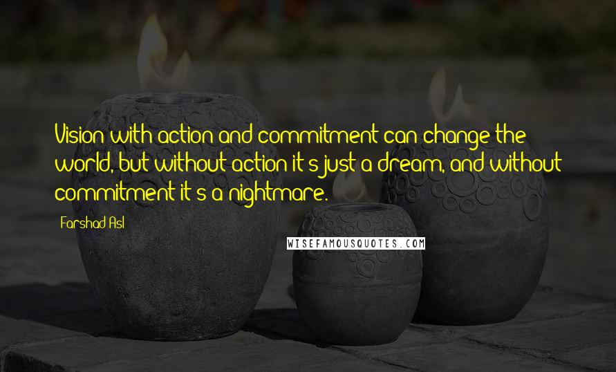 Farshad Asl quotes: Vision with action and commitment can change the world, but without action it's just a dream, and without commitment it's a nightmare.