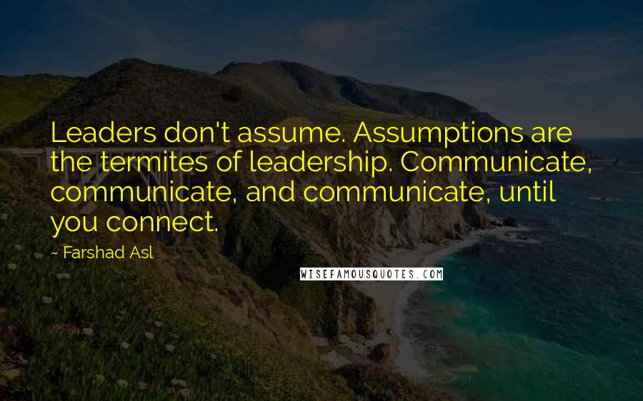 Farshad Asl quotes: Leaders don't assume. Assumptions are the termites of leadership. Communicate, communicate, and communicate, until you connect.